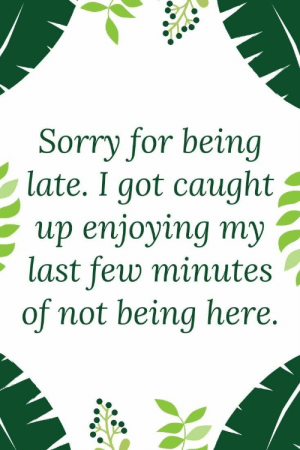 39 Funny Inspirational Quotes 29: Sorry for being  late. I got caught^  up enjoying my ,  last few minute:s  of not being here. 39 Funny Inspirational Quotes 29