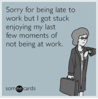 Memes, Sorry, and Work: Sorry for being late to  work but I got stuck  enjoying my last  few moments of  not being at work  someecards