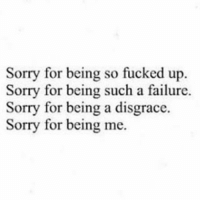 I fucked up so badly, I'm so sorry 😭: Sorry for being so fucked up.  Sorry for being such a failure.  Sorry for being a disgrace  Sorry for being me. I fucked up so badly, I'm so sorry 😭