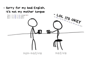 Bad, Lol, and Sorry: Sorry for my bad English,  it's not my mother tongue  foos (1 for i in xrange (10))  bars (j for j in foos)  bazs (k for k in ba rs)  (x for x in xs for xs in ys for ys in lst)  native  non-native LOL ITS OKEY