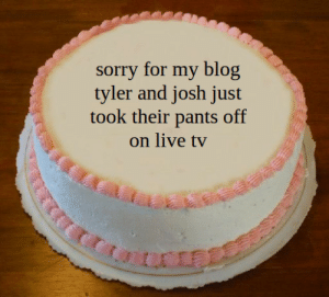 dunwithdjspookyjim:yeah: sorry for my blog  tyler and josh just  took their pants off  on live tv dunwithdjspookyjim:yeah