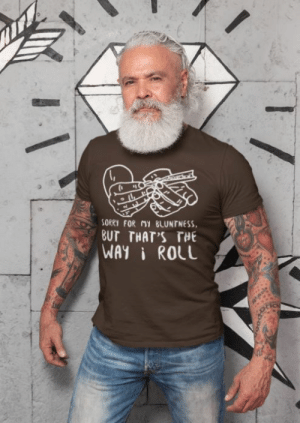 cool-shirts:   Sorry For My Bluntness But That's The Way I Roll  : SORRY FOR MY BLUNTNESS  BUT THAT'S THE  WAYI ROLL cool-shirts:   Sorry For My Bluntness But That's The Way I Roll