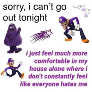 Being Alone, Comfortable, and My House: sorry, i can't go  out tonight  0.0  o.o  i just feel much more  Comfortable in my  house alone where i  don't constantly feel  like everyone hates me me_irl