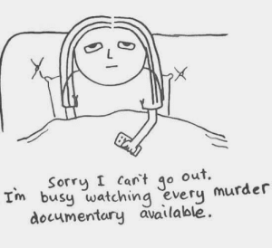 Memes, Sorry, and Murder: Sorry I Can't o out.  Im busy watching every murder  documentary available Saturday night in