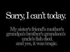 Friends, Sorry, and True: Sorry,I cant today  My sister's friend's mother's  grandpa's brother's grandson's  uncle's fish died.  and yes, it was tragic. It's true