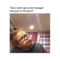"Memes, 🤖, and Text Message: ""Sorry i didn't get ur text message""  okayyyyy so who got it? 😂"