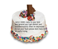 Sorry, Cake, and Text: sorry i didnt reply to your text  and ignored you i get distant and  tired and hateful when im depressed  its not your fault please dont hate me  im really trying a cake for everyone who knows me https://t.co/sPX4tXbqxU