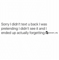 SarcasmOnly: Sorry I didn't text u back I was  pretending I didn't see it andI  ended up actually forgetting Aesarcasm. only SarcasmOnly
