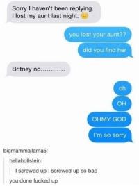 Bad, God, and Sorry: Sorry I haven't been replying.  I lost my aunt last night.  you lost your aunt??  did you find her  Britney no..  oh  он  OHMY GOD  I'm so sorry  bigmammallama5:  hellahollstein:  I screwed up I screwed up so bad  you done fucked up Uhwhoops!