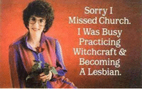 witchcraft: Sorry I  Missed Church.  I Was Busy  Practicing  Witchcraft &  Becoming  A Lesbian