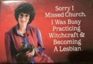 I missed church: Sorry I  Missed Church.  I Was Busy  Practicing  Witchcraft &  Becoming  A Lesbian. I missed church