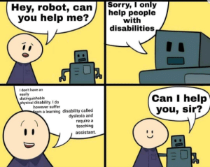 A nice flip on the not so nice disability formats posted other places: Sorry, I only  help people  with  disabilities  Hey, robot, can  you help me?  have an  do  easily  distinguishable  physical disability. I do  Can I help  you, sir?  however suffer  from a learning disability called  dyslexia and  require a  teaching  assistant.  (11 A nice flip on the not so nice disability formats posted other places