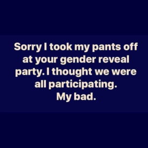 Bad, Party, and Sorry: Sorry I took my pants off  at your gender reveal  party.I thought we were  all participating.  My bad. Oh no.