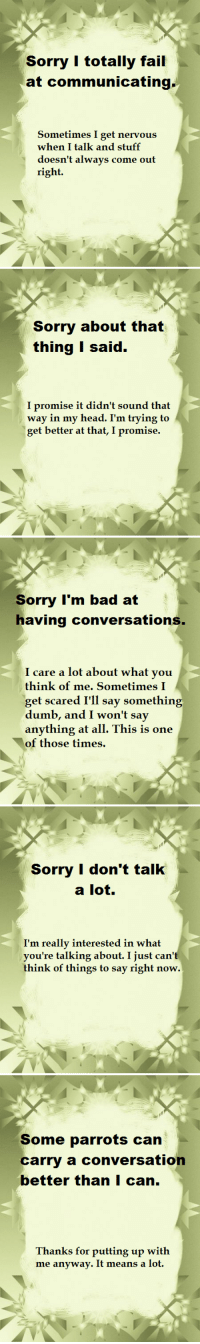 madeandusedandwasted:   apologetic notes for the socially inept  Sometimes I want to apologize for not being able to talk to people like a normal human being. So I made these. : Sorry I totally fail  at communicating  Sometimes I get nervous  when I talk and stuff  doesn't always come out  right.   Sorry about that  thing I said.  promise i  way in my head. I'm trying to  get better at that, I promise.  t dian't soün   Soimy I'm bad at  having conversations  care a lot about what yoiu  think of me. Sometimes I  get scared I'll say something  anything at all. This is one  of those times.   Sorry I don't talk  a lot  I'm really interested in what  you're talking about. I just can't  think of things to say right now.   Some parrots can  carry a conversation  better thanI can.  Thanks for putting up with  me anyway. It means a lot. madeandusedandwasted:   apologetic notes for the socially inept  Sometimes I want to apologize for not being able to talk to people like a normal human being. So I made these.
