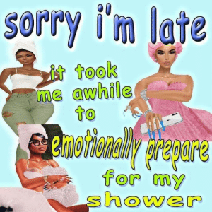 sorry im late: Sorry i'm late  it took  me awhile  to  emotionaWy prapare  for my  shower