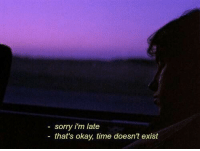 Sorry, Okay, and Time: sorry i'm late  that's okay, time doesn't exist