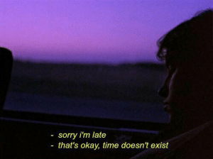 sorry im late: sorry i'm late  that's okay, time doesn't exist