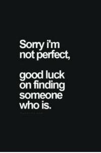 Good: Sorry im  not perfect,  good luck  On finding  Someone  who is.