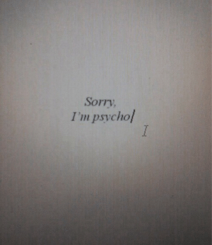 Sorry, Psycho, and Sorry Im: Sorry  I'm psycho/