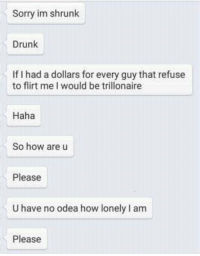 Flirting Me: Sorry im shrunk  Drunk  If I had adollars for every guy that refuse  to flirt me I would be trillonaire  Haha  So how are u  Please  Uhave no odea how lonely lam  Please