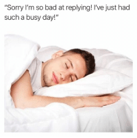 "What day is it: ""Sorry I'm so bad at replying! I've just hacd  such a busy day!"" What day is it"