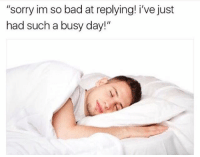 "Busy Day: ""sorry im so bad at replying! i've just  had such a busy day!"""