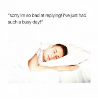 """Bad, Memes, and Sorry: """"sorry im so bad at replying! i've just had  such a busy day!"""" Really how it be..😴😂😂"""