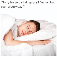 """Bad, Sorry, and Girl Memes: """"Sorry I'm so bad at replying! I've just had  such a busy day!"""" *responds back 3 years later*"""