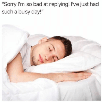 """Bad, Sorry, and Girl Memes: """"Sorry I'm so bad at replying! I've just had  such a busy day!"""""""