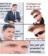 Wtf haha 😂😂😂 skatermemes: sorry kid but  we look for  risk takers in  our business  didnt  mean that  kind of  ris-  i kickflipped over  my dog past my  curfew last week  on a school night  you just got  promoted to  executive Wtf haha 😂😂😂 skatermemes