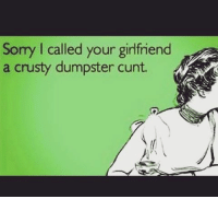 Memes Idgaf And  F0 9f A4 96 Sorry L Called Your Girlfriend A Crusty Dumpster Cunt