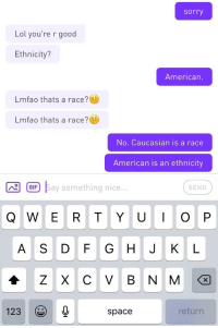 "Lol, Sorry, and Tumblr: sorry  Lol you're r good  Ethnicity?  American.  Lmfao thats a race?  Lmfao thats a race?  No. Caucasian is a race  American is an ethnicity  IIGIF)  F S  ay something nice...  SEND  Q W E R T YUI O P  A S DF G H J K L  123 )  0,  space  return <p><a href=""http://memehumor.net/post/174878847823/what-theyre-serious"" class=""tumblr_blog"">memehumor</a>:</p>  <blockquote><p>What? They're serious…</p></blockquote>"