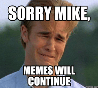 mike: SORRY MIKE  MEMES WILL  CONTINUE  COM