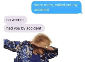 Sorry, Mom, and You: sorry mom, called you by  accident  no worries  had you by accident Madlad mum brutally destroys child
