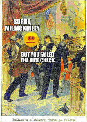 vibe check you local us president: SORRY  MR.MCKINLEY  BUT YOU FAILED  THE VIBE CHECK  Assassinat de M. Mac-Kinley, président des Etats-Unis vibe check you local us president
