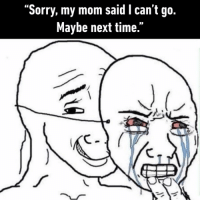 "9gag, Memes, and Sorry: ""Sorry, my mom said I can't go.  Maybe next time."" Welcome to adulthood, you can't use this as an excuse anymore⠀ By el_branbran 