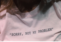 Sorry, Problem, and Not: SORRY, NOT MY PROBLEM