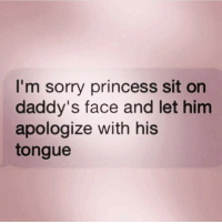 Sorry: sorry princess sit m daddy's face and let him  apologize with his  tongue Sorry