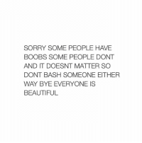 Beautiful, Sorry, and Boobs: SORRY SOME PEOPLE HAVE  BOOBS SOME PEOPLE DONT  AND IT DOESNT MATTER SO  DONT BASH SOMEONE EITHER  WAY BYE EVERYONE IS  BEAUTIFUL goodnight 😇