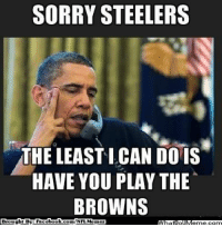 Sorry Steelers! Credit: Alex Rojop  http://whatdoumeme.com/meme/ybn7md: SORRY STEELERS  THE LEASTICAN DO IS  HAVE YOU PLAY THE  BROWNS  Brought By: Face  book  com/NFL Memez Sorry Steelers! Credit: Alex Rojop  http://whatdoumeme.com/meme/ybn7md