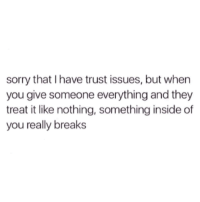 I Have Trust Issues: sorry that I have trust issues, but when  you give someone everything and they  treat it like nothing, something inside of  you really breaks