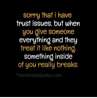 I Have Trust Issue: sorry that i have  trust issues, but when  you give someone  everything and they  treat it like nothing  something inside  of you really breaks.  The UltimateQuotes.com