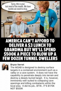 (GC): Sorry, this is your  last meal of the month. We have  bombs we need to drop  AMERICA CANTAFFORD TO  DELIVER A$3 LUNCH TO  GRANDMA BUT WELL SPEND  $500K APIECE TO BLOW UP A  FEW DOZEN TUNNELDWELLERS  Ra Bryce Verret  The MOAB is designed to destroy surface  targets in a contained environment such as a  valley or a cave system. It does not have the  capability to penetrate deeply into terrain and  destroy a deeply buried target. It is, however,  imminently well-suited to collapsing cave  openings and killing combatants within the  local area. It did its job.. BTW.. IT'S $170K  NOT $500K (GC)