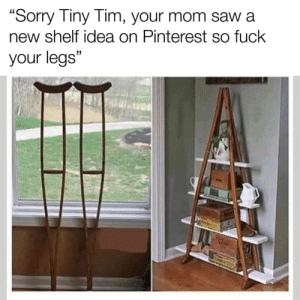 "HGTV be like by sycknyss2 MORE MEMES: ""Sorry Tiny Tim, your mom saw a  new shelf idea on Pinterest so fuck  your legs"" HGTV be like by sycknyss2 MORE MEMES"