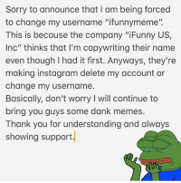 "Dank, Funny, and Instagram: Sorry to announce that I am being forced  to change my username ""ifunnymeme"".  This is because the company ""iFunny US,  Inc"" thinks that I'm copywriting their name  even though I had it first. Anyways, they're  making instagram delete my account or  change my username.  Basically, don't worry I will continue to  bring you guys some dank memes  Thank you for understanding and always  showing support Had to change username please read ^^^^^^ This sucks 😪😪, oh well I'll still keep the memes coming. Thank you every single one of you for your support. 😌😌😌"