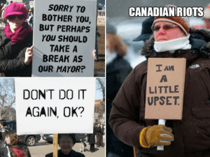 Do It Again, Sorry, and Break: SORRY TO  BOTHER You,  BUT PERHAPS  YOU SHOULD  TAKE A  BREAK AS  OUR MAYOR?  CANADIAN RIOTS  LITTLE  UPSET  DONT DO IT  AGAIN, OK? Intense riots in Canada