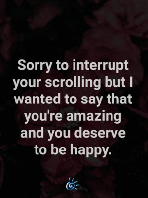🥰: Sorry to interrupt  your scrolling but I  wanted to say that  you're amazing  and you deserve  to be happy. 🥰