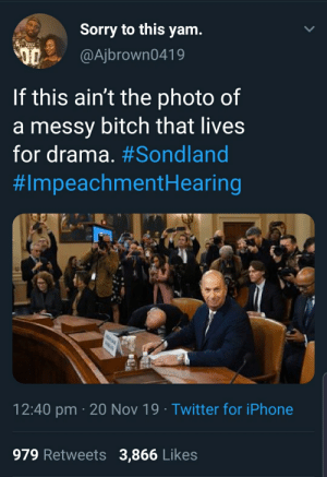 And boy did he create some drama. Man had Trump responding by reading from notes written for him in massive letters just so he don't say the wrong thing.: Sorry to this yam.  @Ajbrown0419  If this ain't the photo of  a messy bitch that lives  for drama. #Sondland  #ImpeachmentH earing  12:40 pm 20 Nov 19 Twitter for iPhone  .  979 Retweets  3,866 Likes And boy did he create some drama. Man had Trump responding by reading from notes written for him in massive letters just so he don't say the wrong thing.