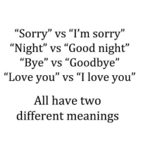 "Tag someone.😍: ""Sorry"" vs ""I'm sorry""  ""Night"" vs ""Good night""  Bye"" vs ""Goodbye  ""Love you"" vs ""I love you'  All have two  different meanings Tag someone.😍"
