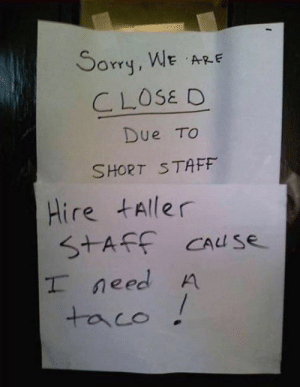 Memes, Sorry, and 🤖: Sorry, WE A  CLOSE D  Due TO  SHORT STAFF  Hire tAller  SAF Cause  need A  taco From a fan...